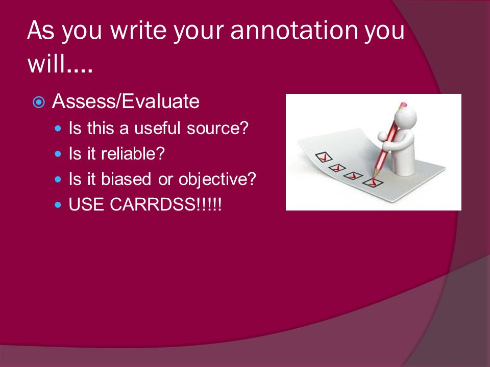  Assess/Evaluate Is this a useful source? Is it reliable? Is it biased or objective? USE CARRDSS!!!!! As you write your annotation you will….