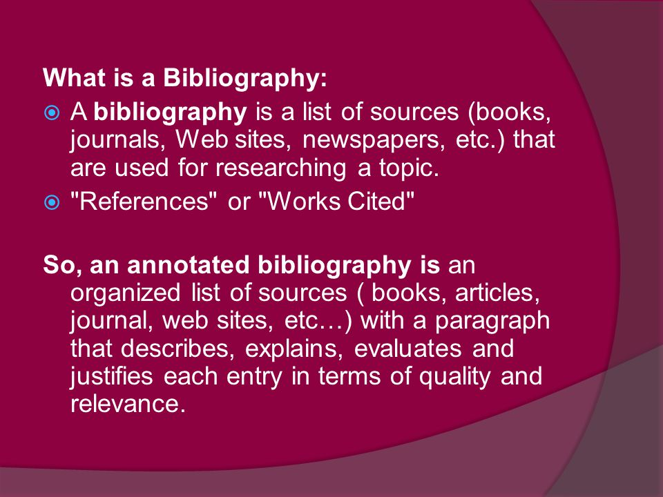 What is a Bibliography:  A bibliography is a list of sources (books, journals, Web sites, newspapers, etc.) that are used for researching a topic. 