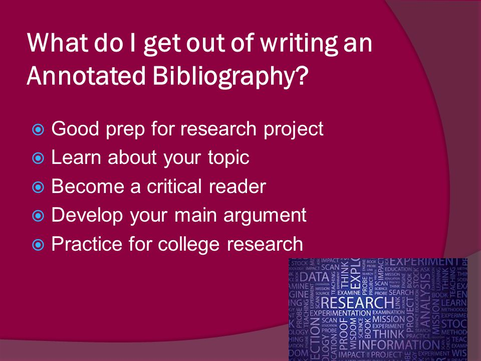 What do I get out of writing an Annotated Bibliography?  Good prep for research project  Learn about your topic  Become a critical reader  Develop
