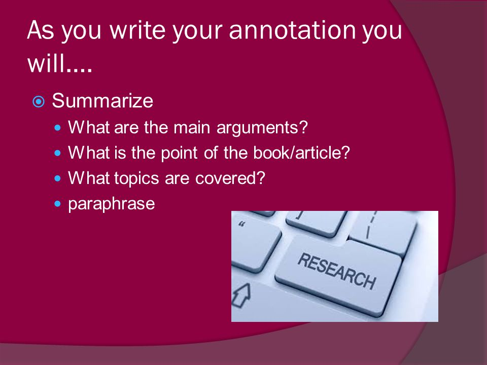As you write your annotation you will….  Summarize What are the main arguments? What is the point of the book/article? What topics are covered? parap