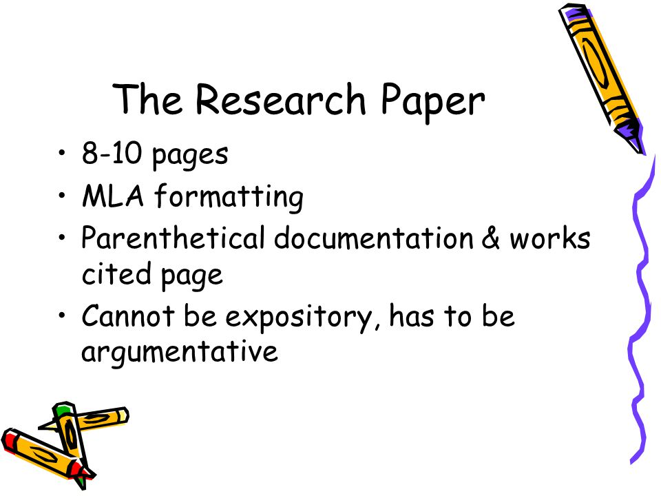 The Research Paper 8-10 pages MLA formatting Parenthetical documentation & works cited page Cannot be expository, has to be argumentative