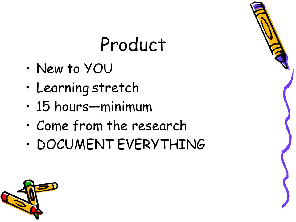 Product New to YOU Learning stretch 15 hours—minimum Come from the research DOCUMENT EVERYTHING