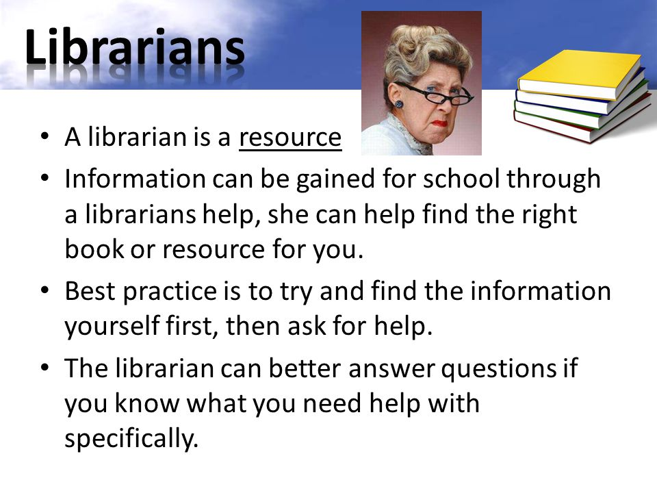 A librarian is a resource Information can be gained for school through a librarians help, she can help find the right book or resource for you. Best p