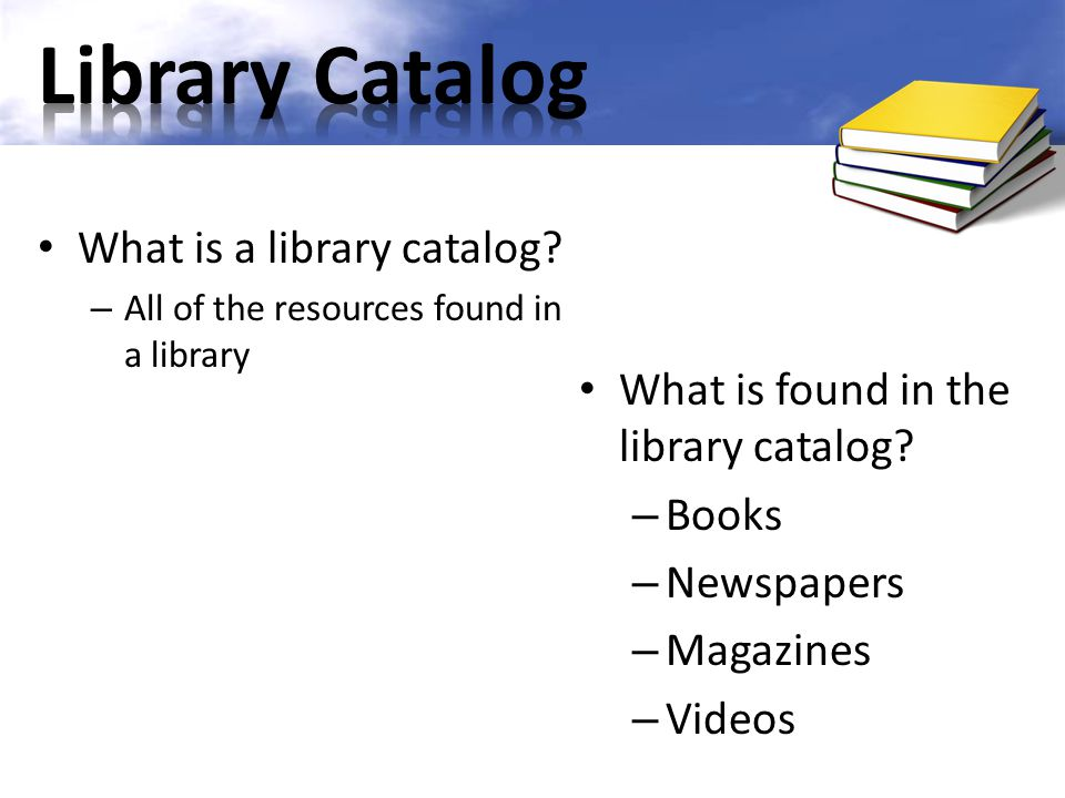 What is a library catalog? – All of the resources found in a library What is found in the library catalog? – Books – Newspapers – Magazines – Videos