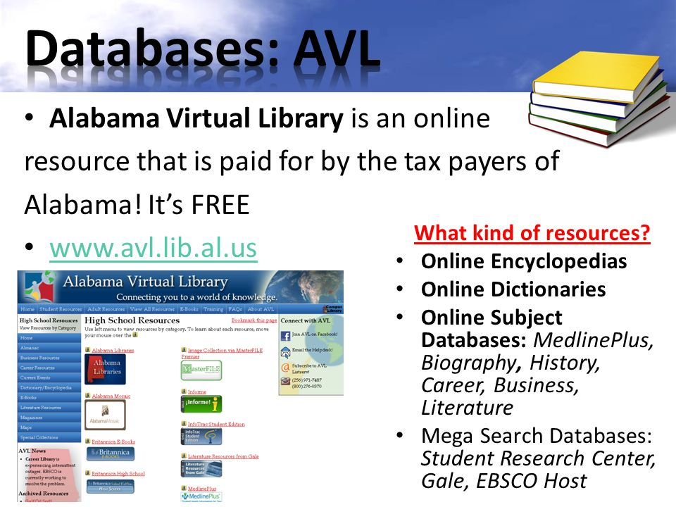 Alabama Virtual Library is an online resource that is paid for by the tax payers of Alabama! It's FREE www.avl.lib.al.us What kind of resources? Onlin