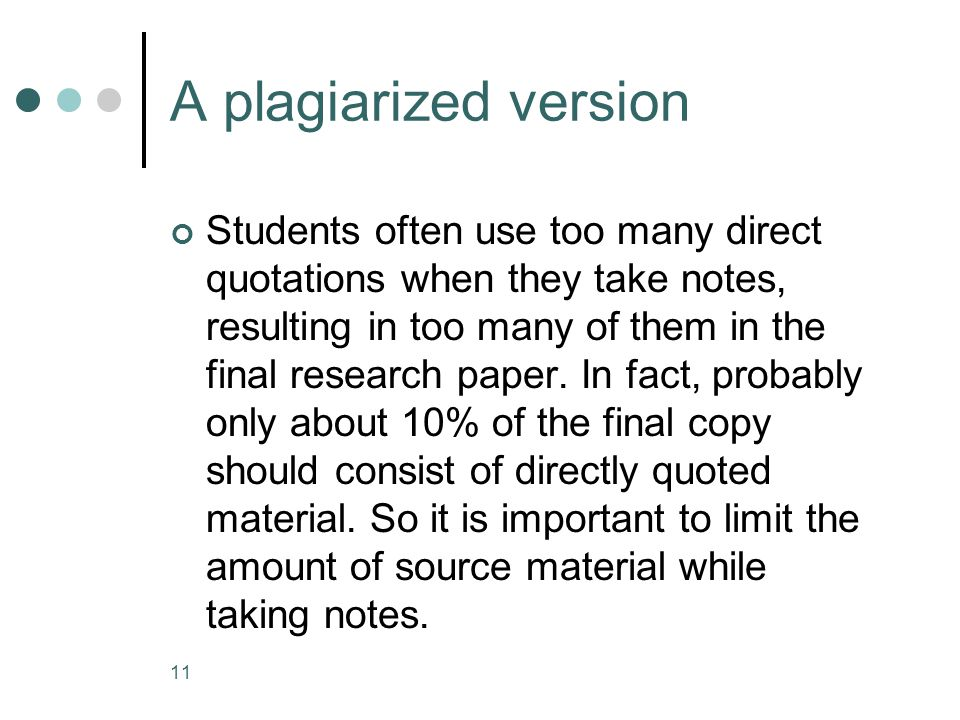 11 A plagiarized version Students often use too many direct quotations when they take notes, resulting in too many of them in the final research paper.