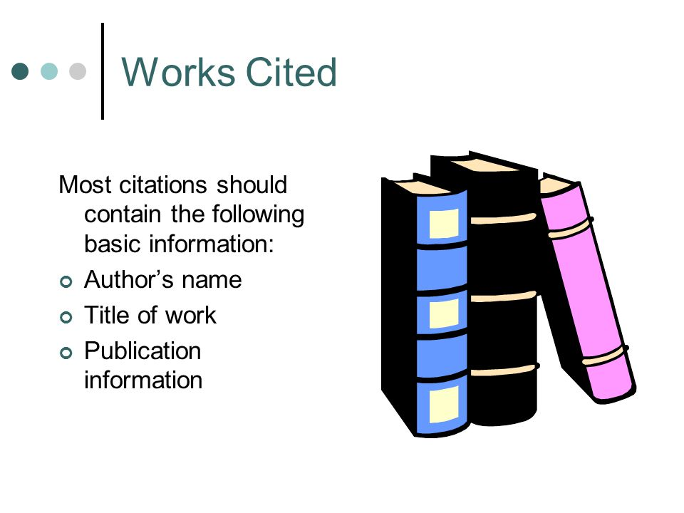 Most citations should contain the following basic information: Author's name Title of work Publication information Works Cited