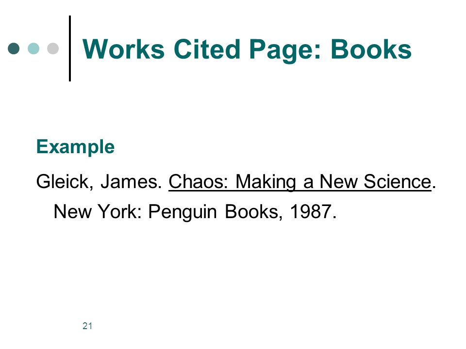 21 Works Cited Page: Books Example Gleick, James. Chaos: Making a New Science.