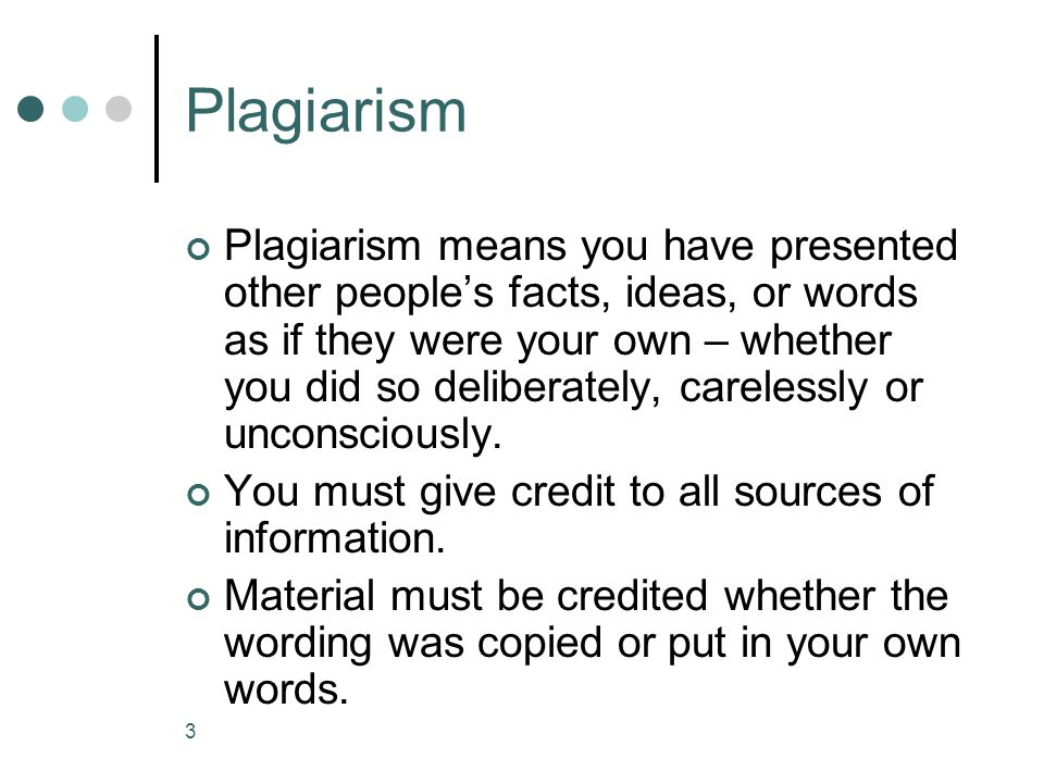 3 Plagiarism Plagiarism means you have presented other people's facts, ideas, or words as if they were your own – whether you did so deliberately, carelessly or unconsciously.