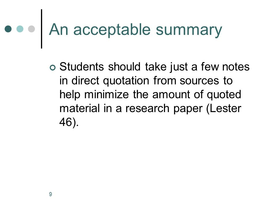 9 An acceptable summary Students should take just a few notes in direct quotation from sources to help minimize the amount of quoted material in a research paper (Lester 46).