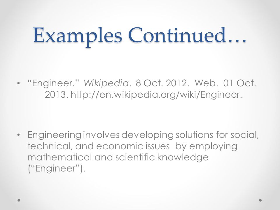 "Examples Continued… ""Engineer."" Wikipedia. 8 Oct. 2012. Web. 01 Oct. 2013. http://en.wikipedia.org/wiki/Engineer. Engineering involves developing solu"