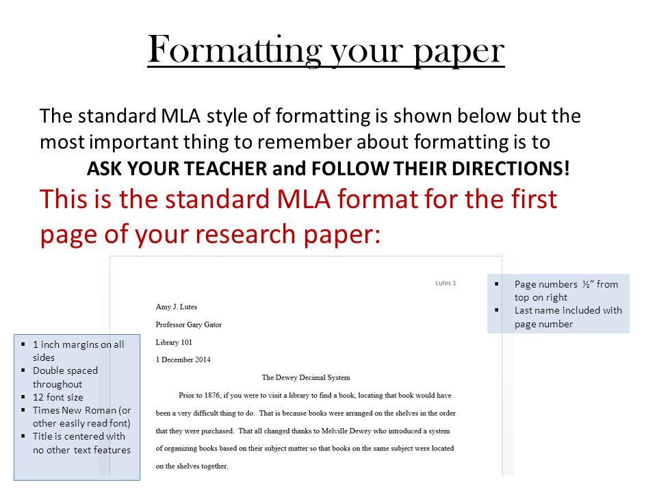 Formatting your paper The standard MLA style of formatting is shown below but the most important thing to remember about formatting is to ASK YOUR TEACHER and FOLLOW THEIR DIRECTIONS.