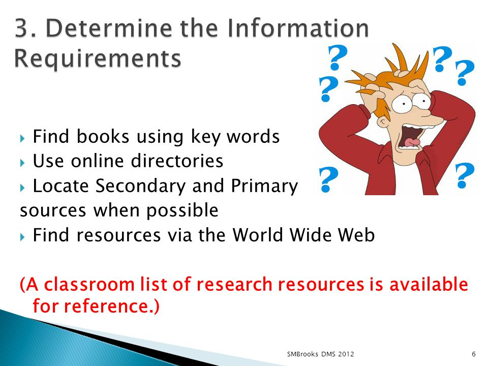  Find books using key words  Use online directories  Locate Secondary and Primary sources when possible  Find resources via the World Wide Web (A classroom list of research resources is available for reference.) 6SMBrooks DMS 2012
