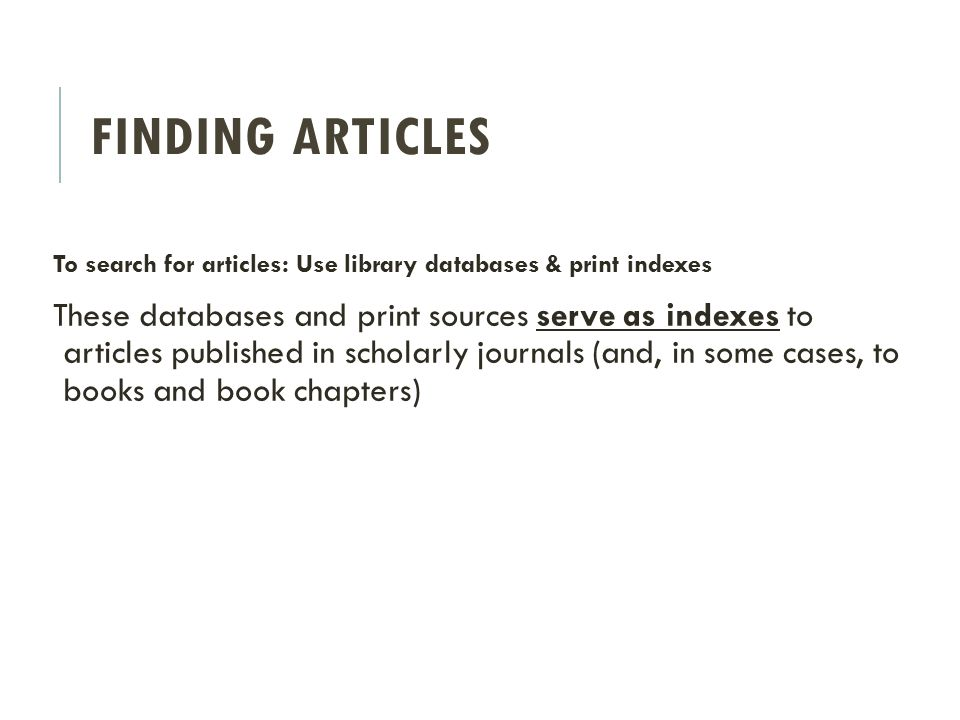 FINDING ARTICLES To search for articles: Use library databases & print indexes These databases and print sources serve as indexes to articles published in scholarly journals (and, in some cases, to books and book chapters)