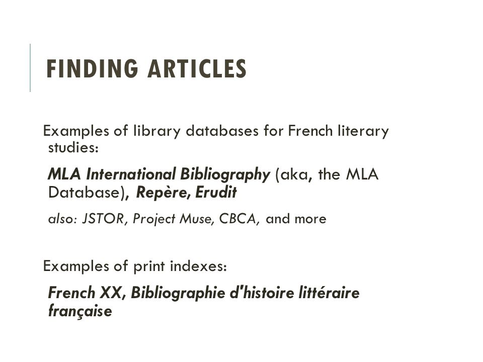 FINDING ARTICLES Examples of library databases for French literary studies: MLA International Bibliography (aka, the MLA Database), Repère, Erudit also: JSTOR, Project Muse, CBCA, and more Examples of print indexes: French XX, Bibliographie d histoire littéraire française