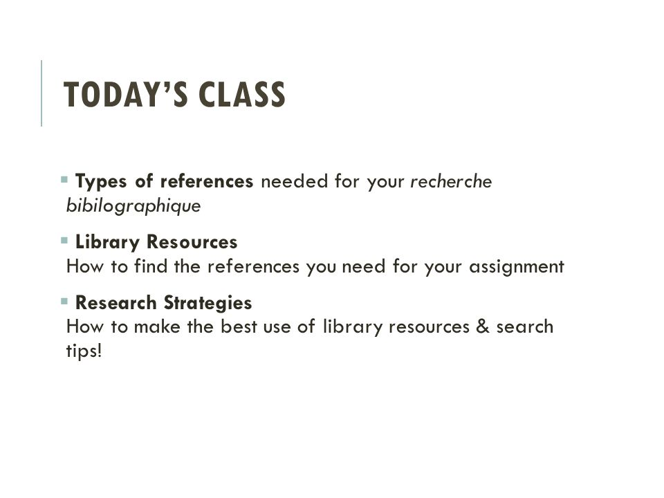 TODAY'S CLASS  Types of references needed for your recherche bibilographique  Library Resources How to find the references you need for your assignment  Research Strategies How to make the best use of library resources & search tips!
