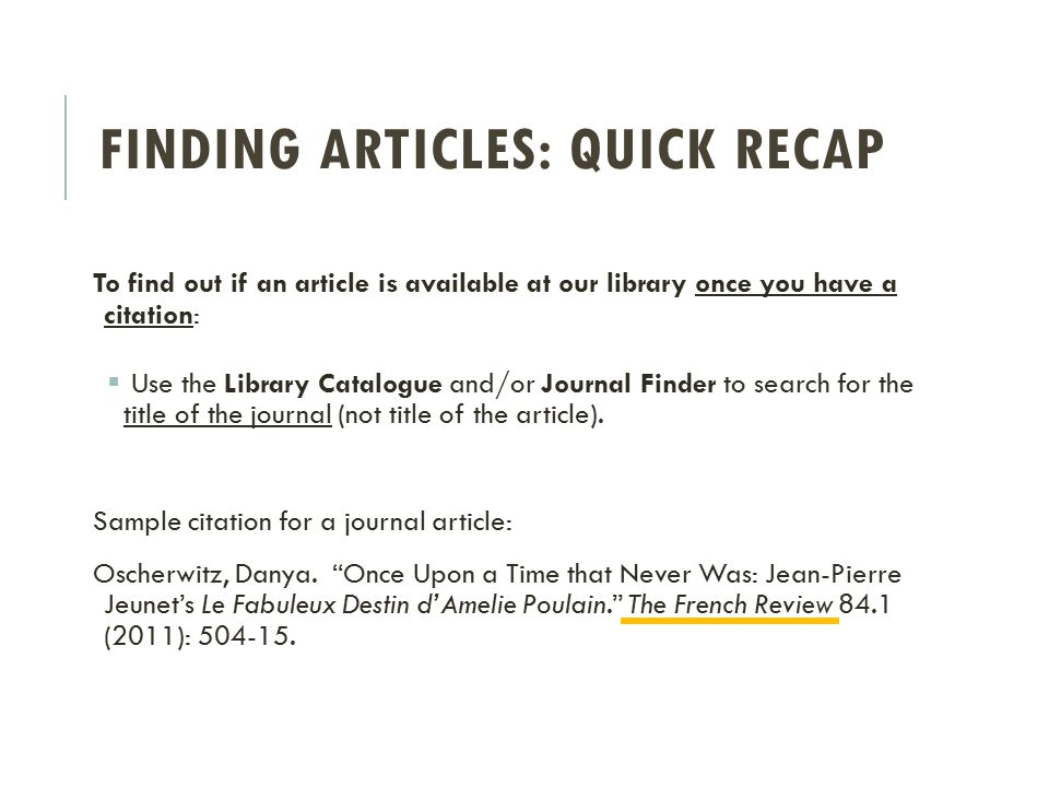 FINDING ARTICLES: QUICK RECAP To find out if an article is available at our library once you have a citation:  Use the Library Catalogue and/or Journal Finder to search for the title of the journal (not title of the article).