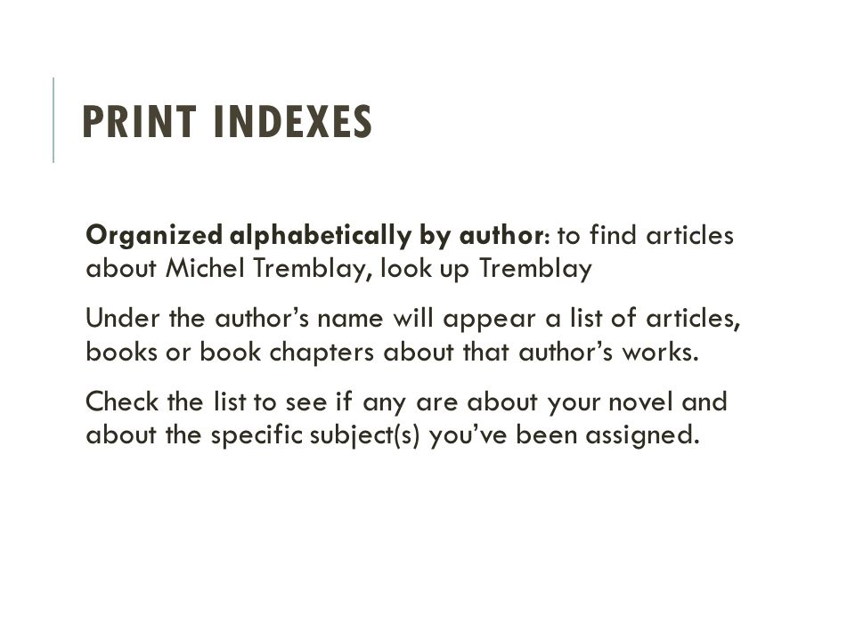 PRINT INDEXES Organized alphabetically by author: to find articles about Michel Tremblay, look up Tremblay Under the author's name will appear a list of articles, books or book chapters about that author's works.