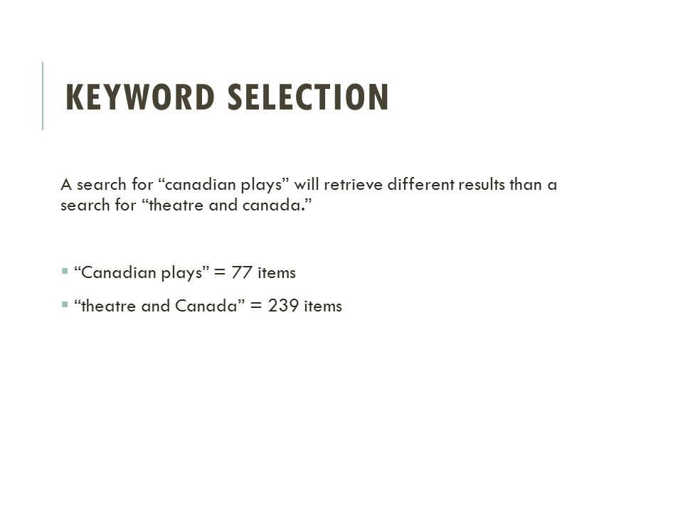 KEYWORD SELECTION A search for canadian plays will retrieve different results than a search for theatre and canada.  Canadian plays = 77 items  theatre and Canada = 239 items