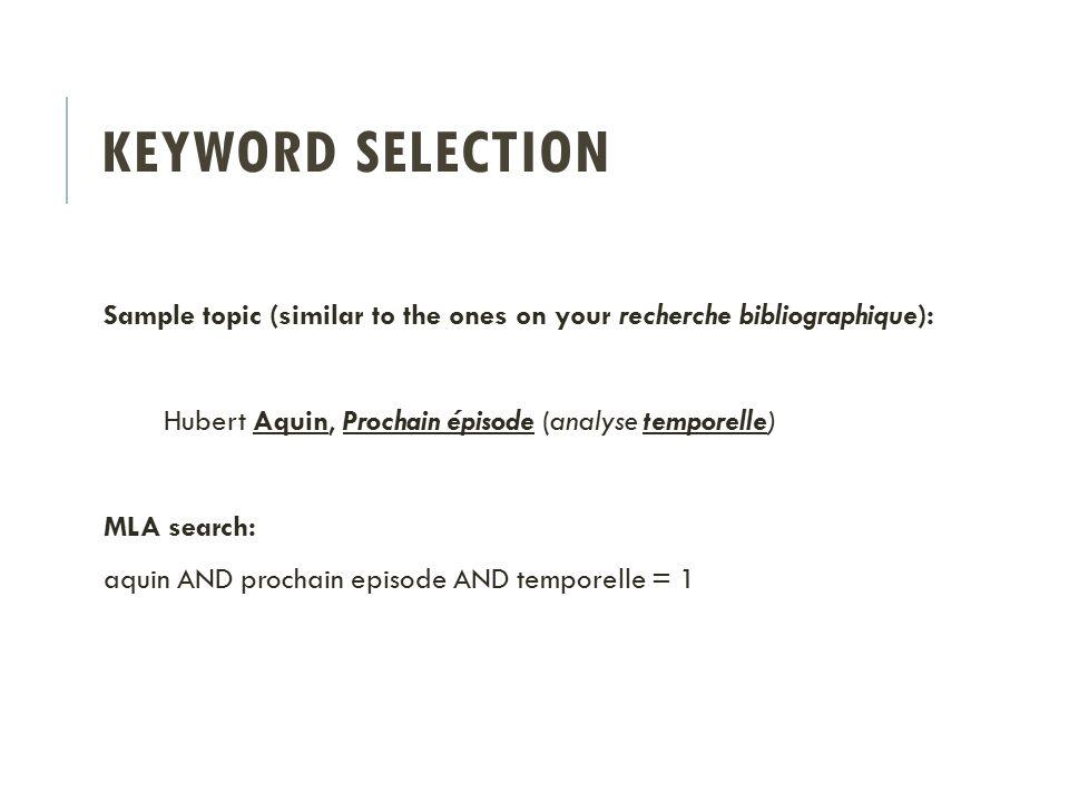 KEYWORD SELECTION Sample topic (similar to the ones on your recherche bibliographique): Hubert Aquin, Prochain épisode (analyse temporelle) MLA search: aquin AND prochain episode AND temporelle = 1