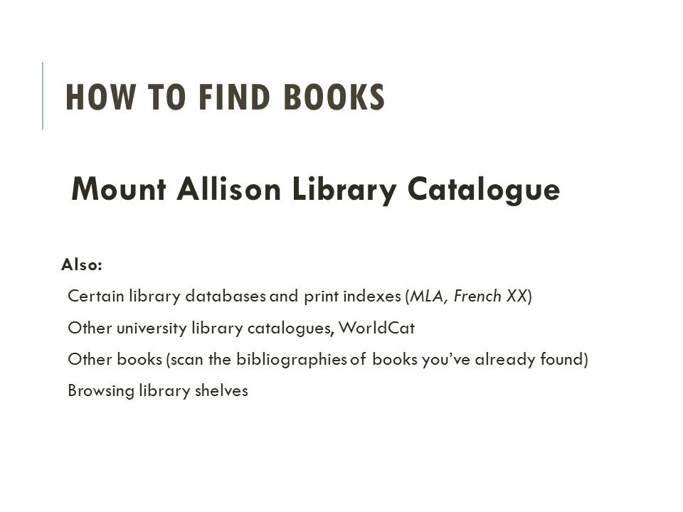 Mount Allison Library Catalogue Also: Certain library databases and print indexes (MLA, French XX) Other university library catalogues, WorldCat Other books (scan the bibliographies of books you've already found) Browsing library shelves