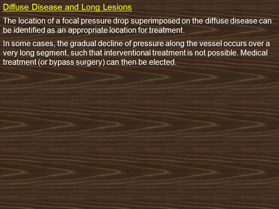 Diffuse Disease and Long Lesions : The location of a focal pressure drop superimposed on the diffuse disease can be identified as an appropriate location for treatment.