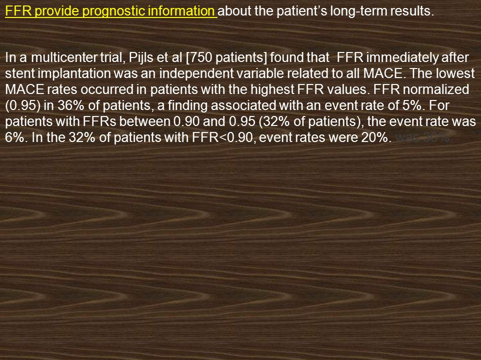 FFR provide prognostic information about the patient's long-term results. In a multicenter trial, Pijls et al [750 patients] found that FFR immediatel