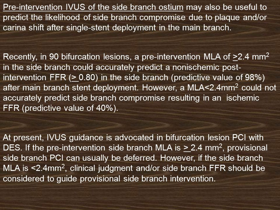 Pre-intervention IVUS of the side branch ostium may also be useful to predict the likelihood of side branch compromise due to plaque and/or carina shi