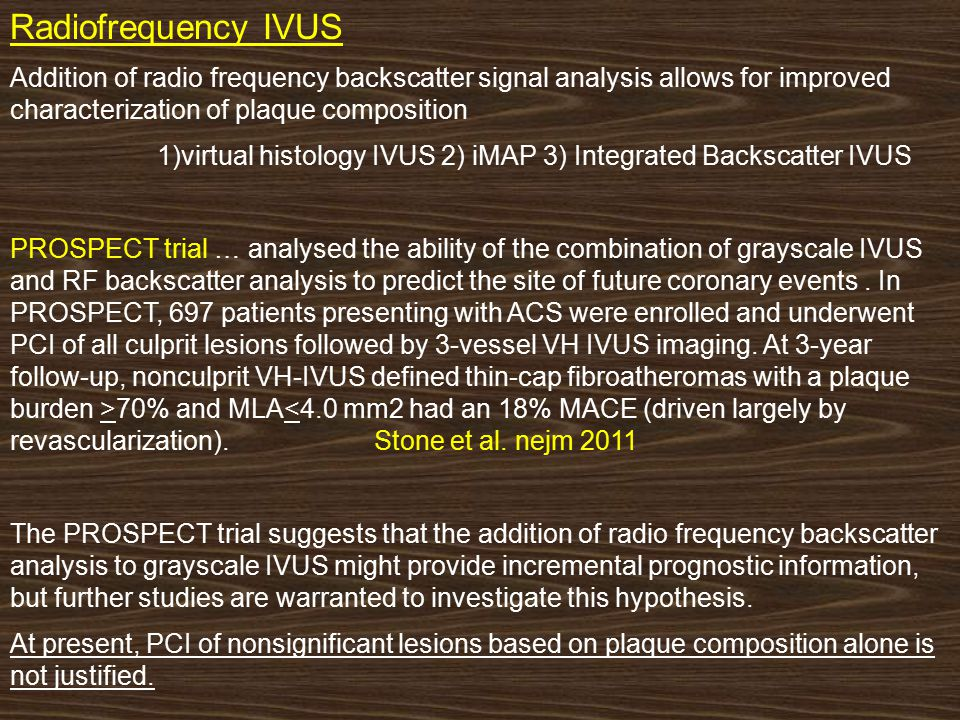 Radiofrequency IVUS Addition of radio frequency backscatter signal analysis allows for improved characterization of plaque composition 1)virtual histology IVUS 2) iMAP 3) Integrated Backscatter IVUS PROSPECT trial … analysed the ability of the combination of grayscale IVUS and RF backscatter analysis to predict the site of future coronary events.