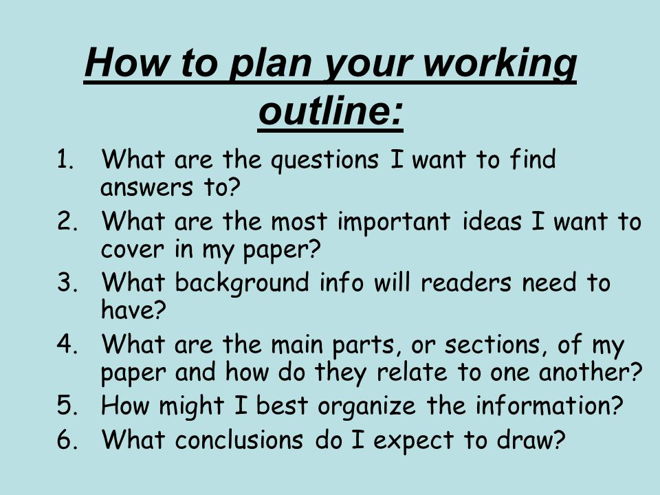 How to plan your working outline: 1.What are the questions I want to find answers to? 2.What are the most important ideas I want to cover in my paper?