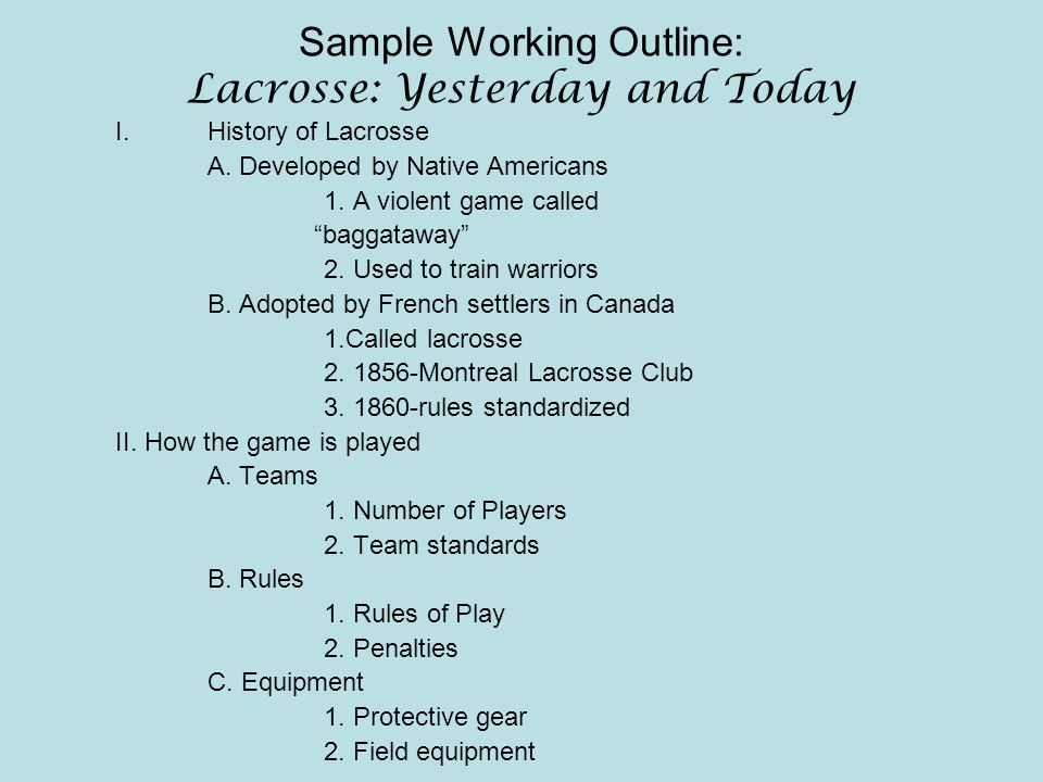 "Sample Working Outline: Lacrosse: Yesterday and Today I.History of Lacrosse A. Developed by Native Americans 1. A violent game called ""baggataway"" 2."