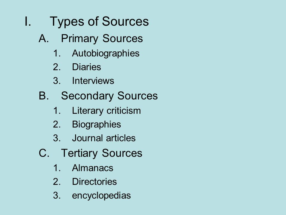 I.Types of Sources A.Primary Sources 1.Autobiographies 2.Diaries 3.Interviews B.Secondary Sources 1.Literary criticism 2.Biographies 3.Journal article