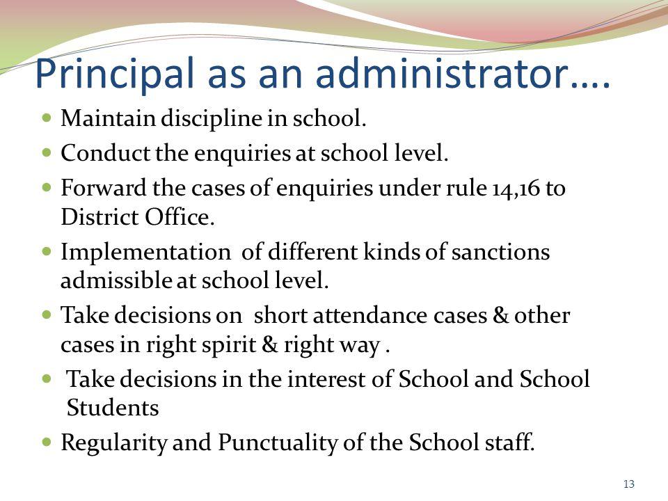 Principal as an administrator…. Maintain discipline in school.