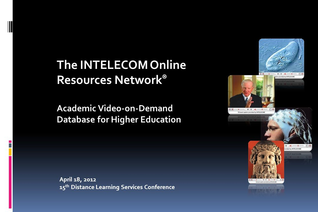 April 18, 2012 15 th Distance Learning Services Conference The INTELECOM Online Resources Network ® Academic Video-on-Demand Database for Higher Educa