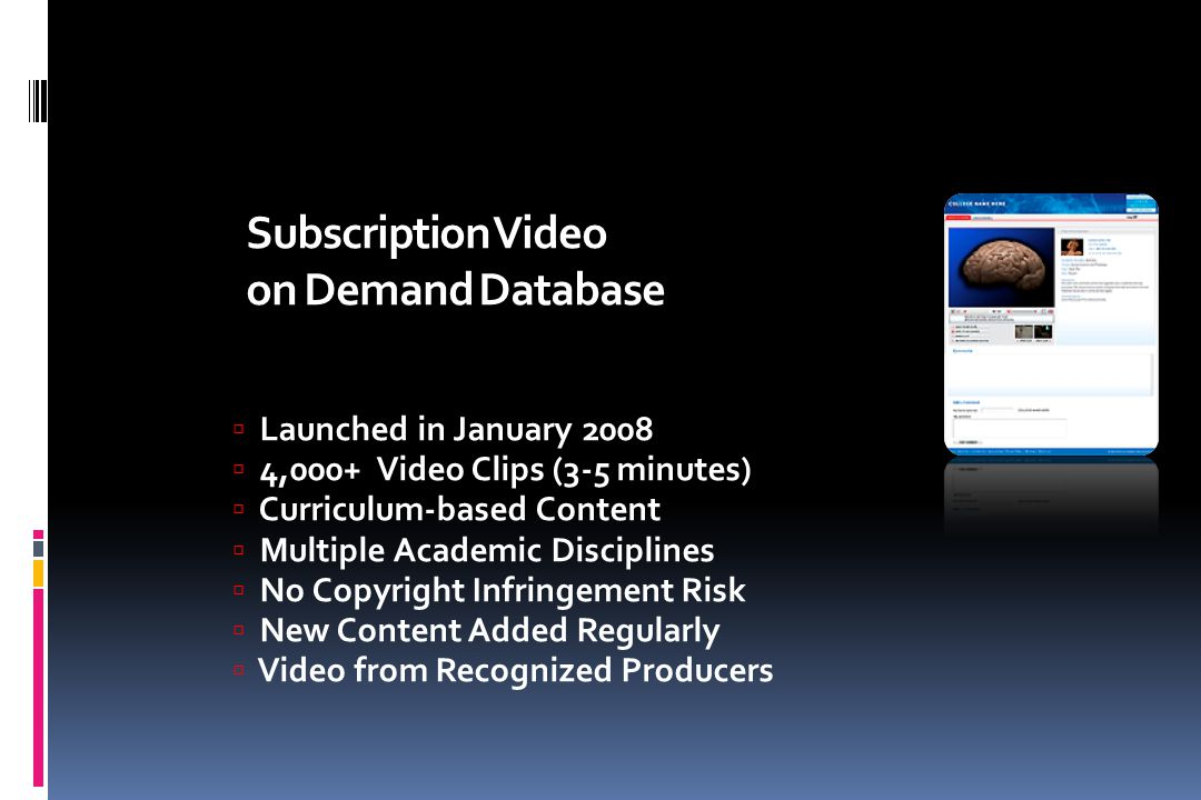 Subscription Video on Demand Database  Launched in January 2008  4,000+ Video Clips (3-5 minutes)  Curriculum-based Content  Multiple Academic Dis