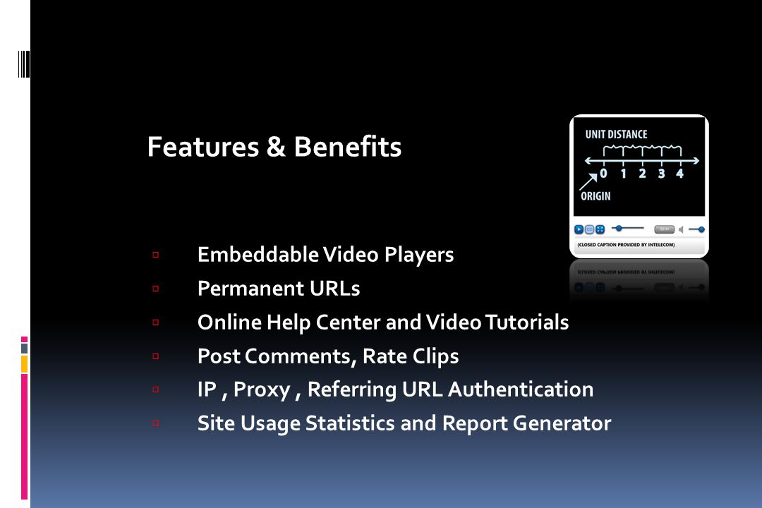  Embeddable Video Players  Permanent URLs  Online Help Center and Video Tutorials  Post Comments, Rate Clips  IP, Proxy, Referring URL Authentica