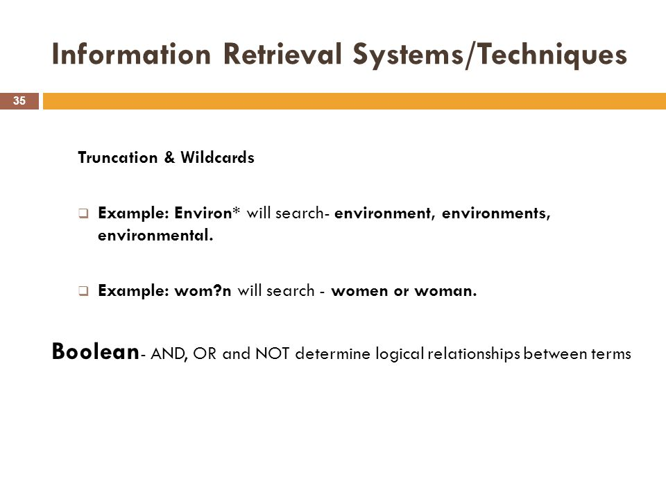 Information Retrieval Systems/Techniques 35 Truncation & Wildcards  Example: Environ* will search- environment, environments, environmental.  Exampl
