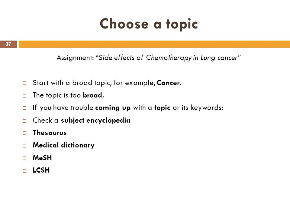 "Choose a topic 37 Assignment: ""Side effects of Chemotherapy in Lung cancer""  Start with a broad topic, for example, Cancer.  The topic is too broad."