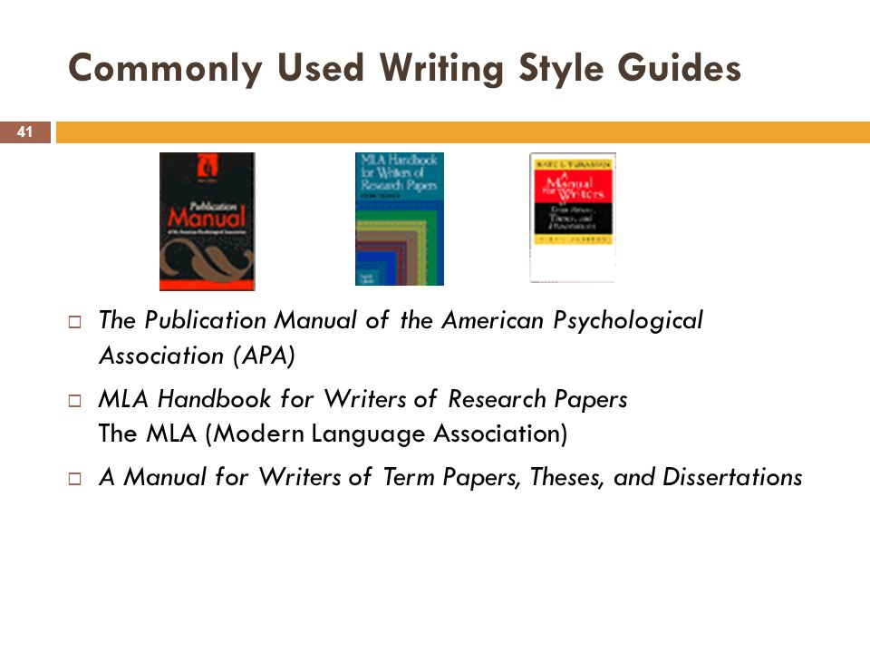 Commonly Used Writing Style Guides 41  The Publication Manual of the American Psychological Association (APA)  MLA Handbook for Writers of Research