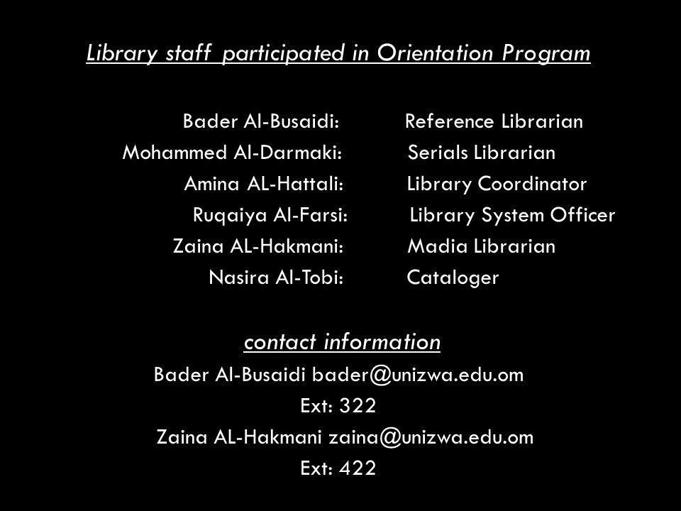 Library staff participated in Orientation Program Bader Al-Busaidi: Reference Librarian Mohammed Al-Darmaki: Serials Librarian Amina AL-Hattali: Library Coordinator Ruqaiya Al-Farsi: Library System Officer Zaina AL-Hakmani: Madia Librarian Nasira Al-Tobi: Cataloger contact information Bader Al-Busaidi bader@unizwa.edu.om Ext: 322 Zaina AL-Hakmani zaina@unizwa.edu.om Ext: 422