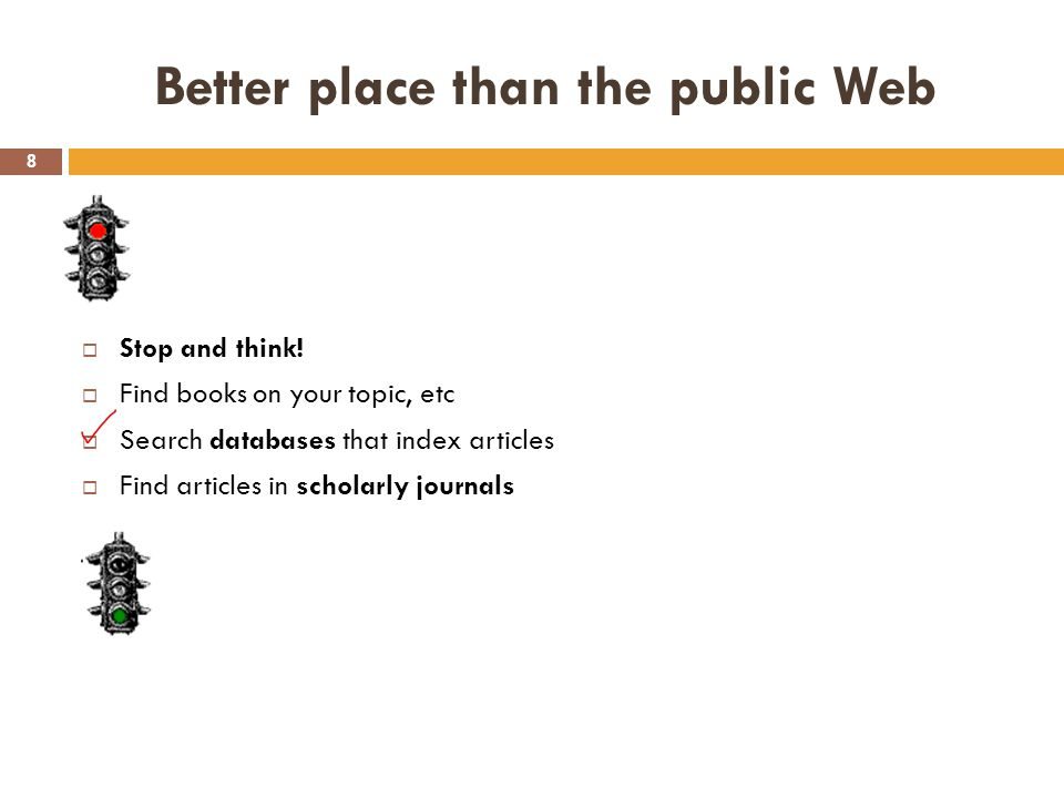 Better place than the public Web 8  Stop and think!  Find books on your topic, etc  Search databases that index articles  Find articles in scholar