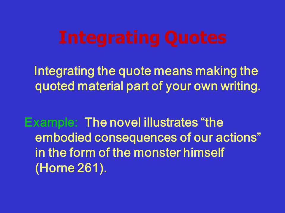 Integrating Quotes Integrating the quote means making the quoted material part of your own writing.