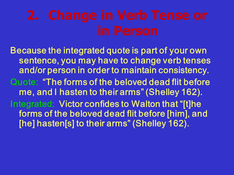 2.Change in Verb Tense or in Person Because the integrated quote is part of your own sentence, you may have to change verb tenses and/or person in order to maintain consistency.