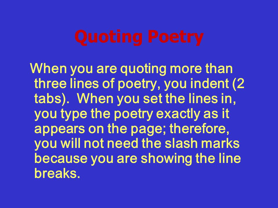 Quoting Poetry When you are quoting more than three lines of poetry, you indent (2 tabs).