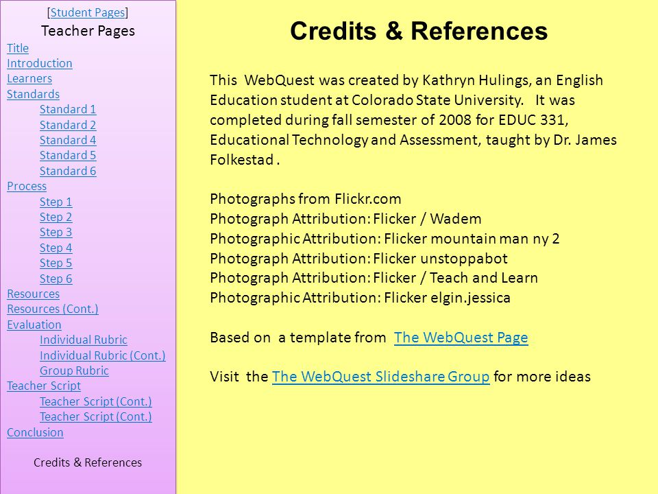 [Student Pages]Student Pages Teacher Pages Title Introduction Learners Standards Standard 1 Standard 2 Standard 4 Standard 5 Standard 6 Process Step 1 Step 2 Step 3 Step 4 Step 5 Step 6 Resources Resources (Cont.) Evaluation Individual Rubric Individual Rubric (Cont.) Group Rubric Teacher Script Teacher Script (Cont.) Conclusion Credits & References This WebQuest was created by Kathryn Hulings, an English Education student at Colorado State University.