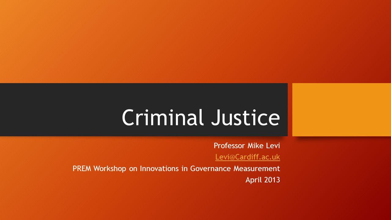 Criminal Justice Professor Mike Levi Levi@Cardiff.ac.uk PREM Workshop on Innovations in Governance Measurement April 2013