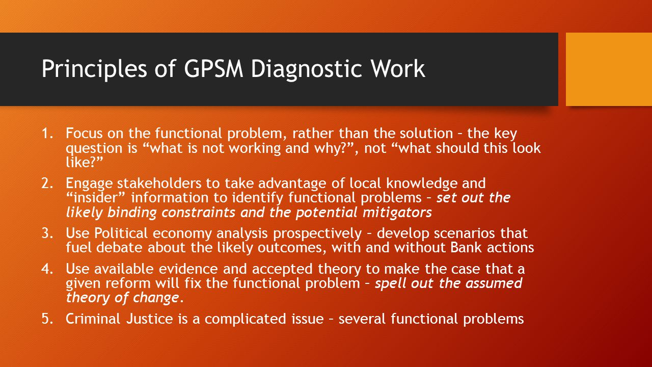 Principles of GPSM Diagnostic Work 1.Focus on the functional problem, rather than the solution – the key question is what is not working and why , not what should this look like 2.Engage stakeholders to take advantage of local knowledge and insider information to identify functional problems – set out the likely binding constraints and the potential mitigators 3.Use Political economy analysis prospectively – develop scenarios that fuel debate about the likely outcomes, with and without Bank actions 4.Use available evidence and accepted theory to make the case that a given reform will fix the functional problem – spell out the assumed theory of change.