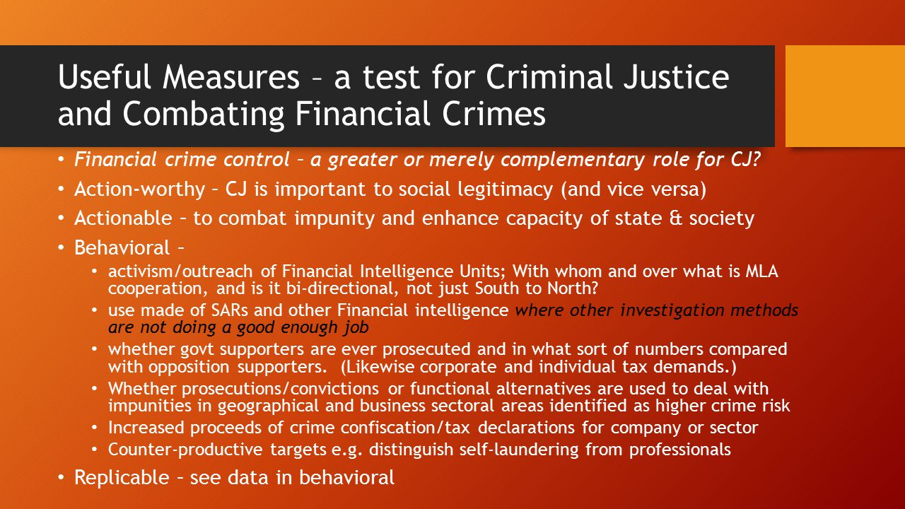 Useful Measures – a test for Criminal Justice and Combating Financial Crimes Financial crime control – a greater or merely complementary role for CJ.