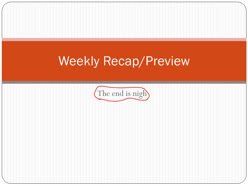 The end is nigh Weekly Recap/Preview