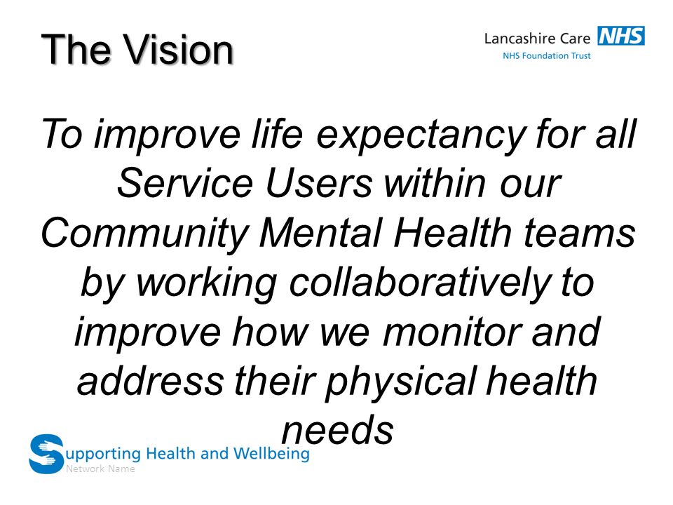 Network Name The Vision To improve life expectancy for all Service Users within our Community Mental Health teams by working collaboratively to improve how we monitor and address their physical health needs